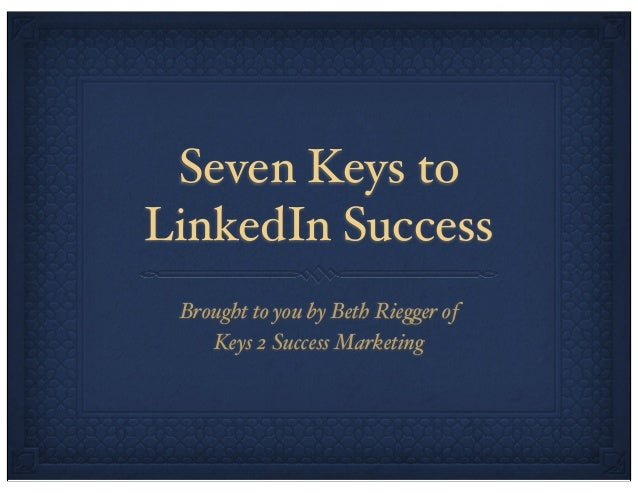 Seven Keys to LinkedIn Success Brought to you by Beth Rie!er of Keys 2 Success Marketing