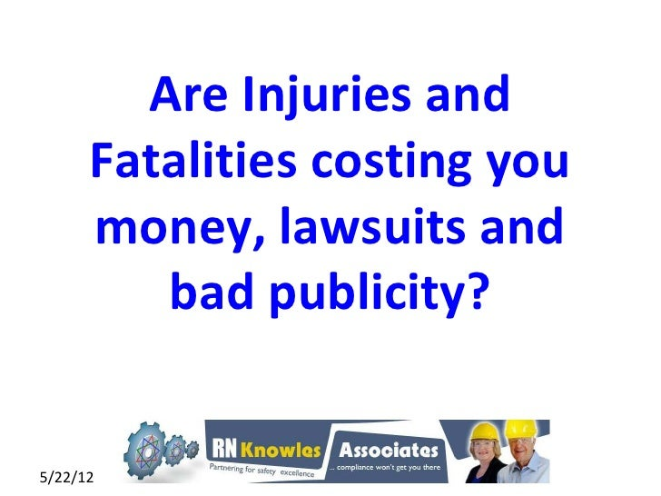 Are Injuries and      Fatalities costing you      money, lawsuits and         bad publicity?5/22/12                1
