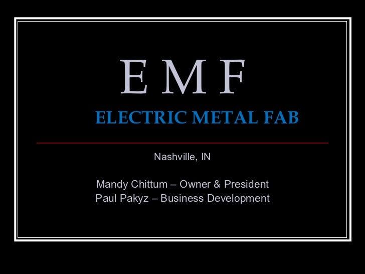EMFELECTRIC METAL FAB           Nashville, INMandy Chittum – Owner & PresidentPaul Pakyz – Business Development