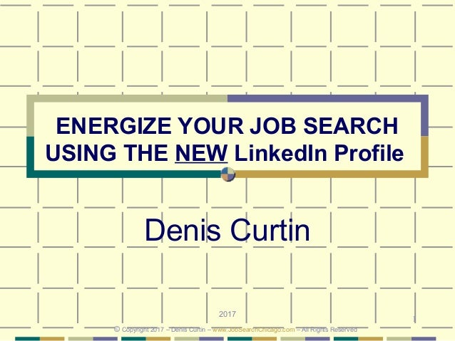 1 ENERGIZE YOUR JOB SEARCH USING THE NEW LinkedIn Profile Denis Curtin 2017 © Copyright 2017 – Denis Curtin – www.JobSearc...