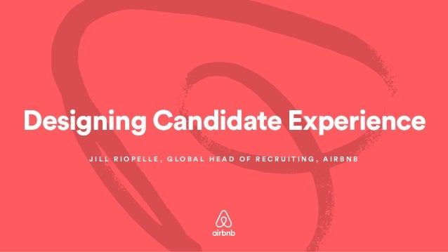 Designing Candidate Experience J I L L R I O P E L L E , G L O B A L H E A D O F R E C R U I T I N G , A I R B N B