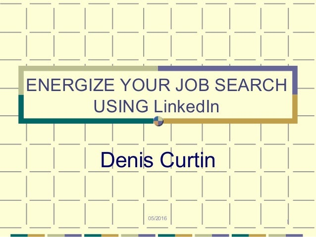 1 ENERGIZE YOUR JOB SEARCH USING LinkedIn Denis Curtin 05/2016