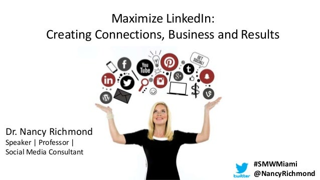 Maximize LinkedIn: Creating Connections, Business and Results Dr. Nancy Richmond Speaker | Professor | Social Media Consul...