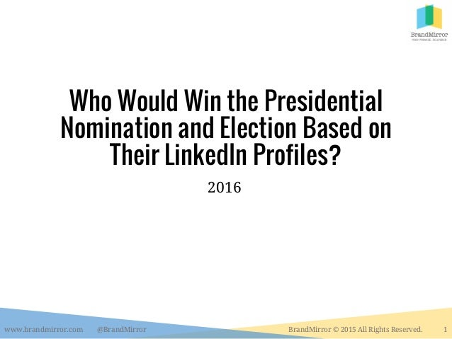 Who Would Win the Presidential Nomination and Election Based on Their LinkedIn Profiles? 2016 www.brandmirror.com @BrandMi...