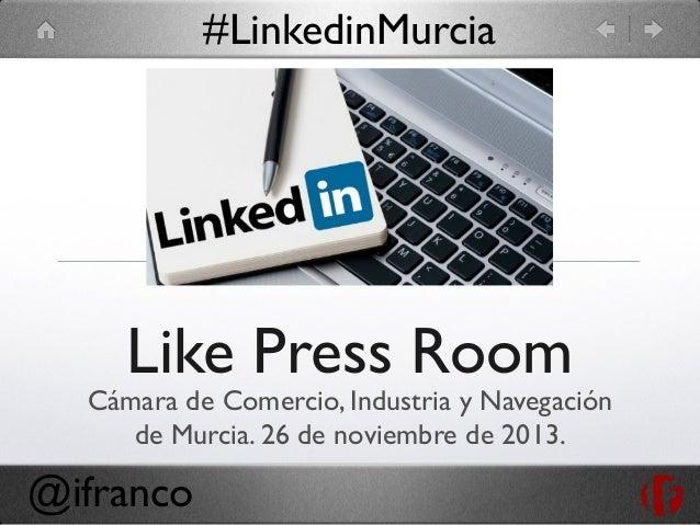 #LinkedinMurcia  Like Press Room  Cámara de Comercio, Industria y Navegación de Murcia. 26 de noviembre de 2013.  @ifranco