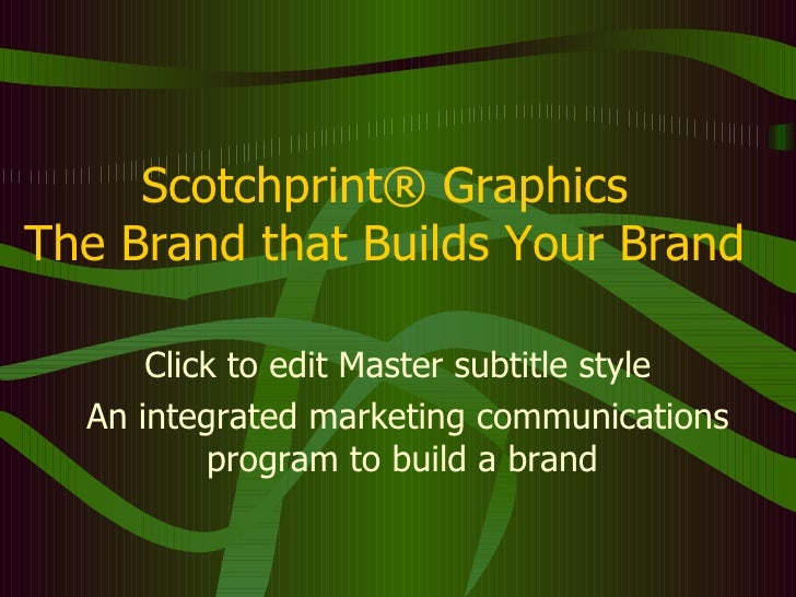 Scotchprint® Graphics The Brand that Builds Your Brand An integrated marketing communications program to build a brand