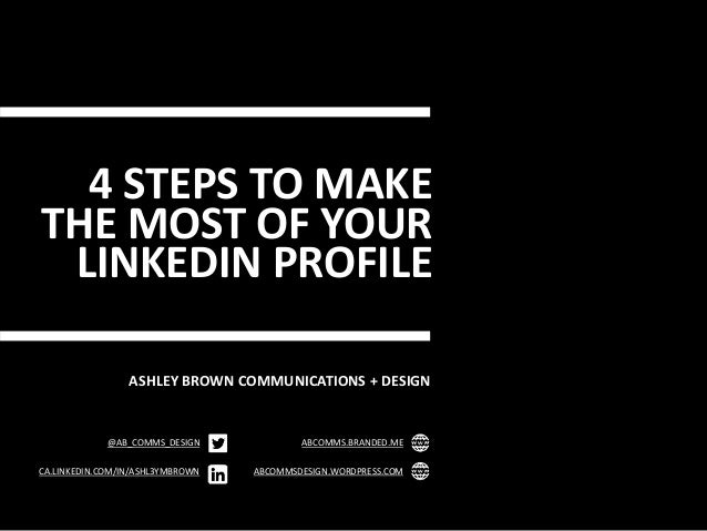 4 STEPS TO MAKE THE MOST OF YOUR LINKEDIN PROFILE ASHLEY BROWN COMMUNICATIONS + DESIGN @AB_COMMS_DESIGN CA.LINKEDIN.COM/IN...