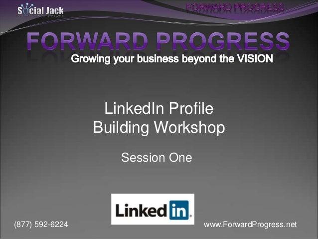 LinkedIn Profile Building Workshop Session One  (877) 592-6224  www.ForwardProgress.net