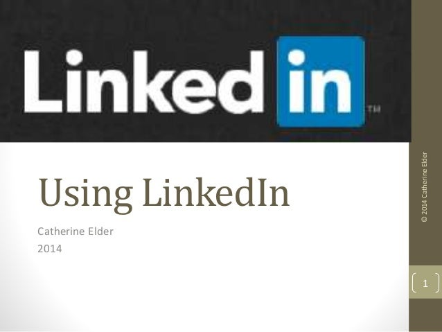 Using LinkedIn  Catherine Elder  2014  © 2014 Catherine Elder  1