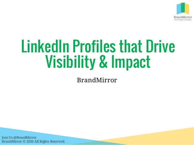 Join Us @BrandMirror BrandMirror © 2016 All Rights Reserved. LinkedIn Profiles that Drive Visibility & Impact BrandMirror