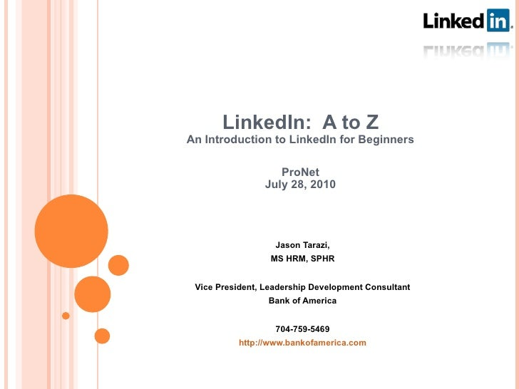 LinkedIn:  A to Z An Introduction to LinkedIn for Beginners ProNet July 28, 2010 Jason Tarazi, MS HRM, SPHR Vice President...