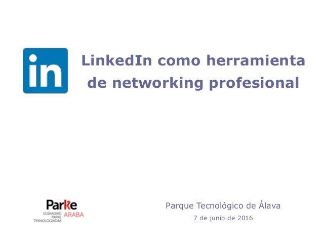 LinkedIn como herramienta de networking profesional Parque Tecnológico de Álava 7 de junio de 2016
