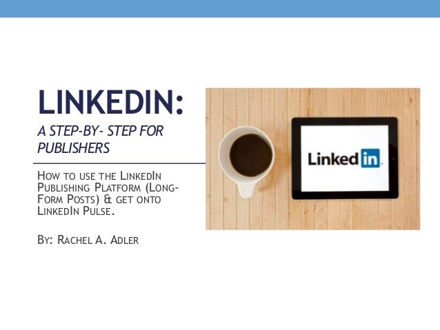 LINKEDIN: A STEP-BY- STEP FOR PUBLISHERS HOW TO USE THE LINKEDIN PUBLISHING PLATFORM (LONG- FORM POSTS) & GET ONTO LINKEDI...