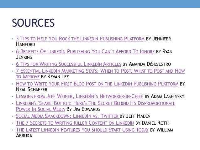 SOURCES • 3 TIPS TO HELP YOU ROCK THE LINKEDIN PUBLISHING PLATFORM BY JENNIFER HANFORD • 6 BENEFITS OF LINKEDIN PUBLISHING...
