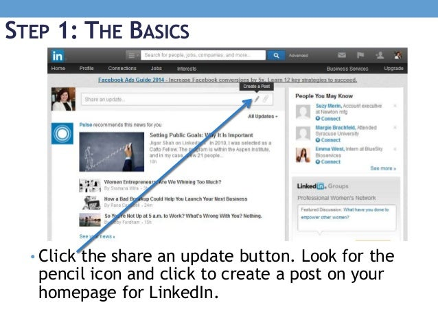STEP 1: THE BASICS • Click the share an update button. Look for the pencil icon and click to create a post on your homepag...