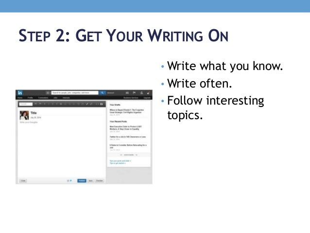STEP 2: GET YOUR WRITING ON • Write what you know. • Write often. • Follow interesting topics.