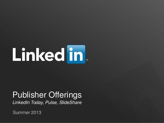 Publisher OfferingsLinkedIn Today, Pulse, SlideShareSummer 2013