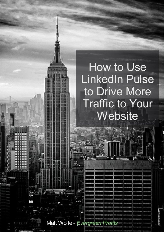 How to Use LinkedIn Pulse to Drive More Traffic to Your Website Matt Wolfe - Evergreen Profits