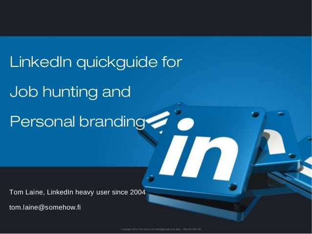 LinkedIn quickguide for  Job hunting and  Personal branding  Tom Laine, LinkedIn heavy user since 2004  tom.laine@somehow....