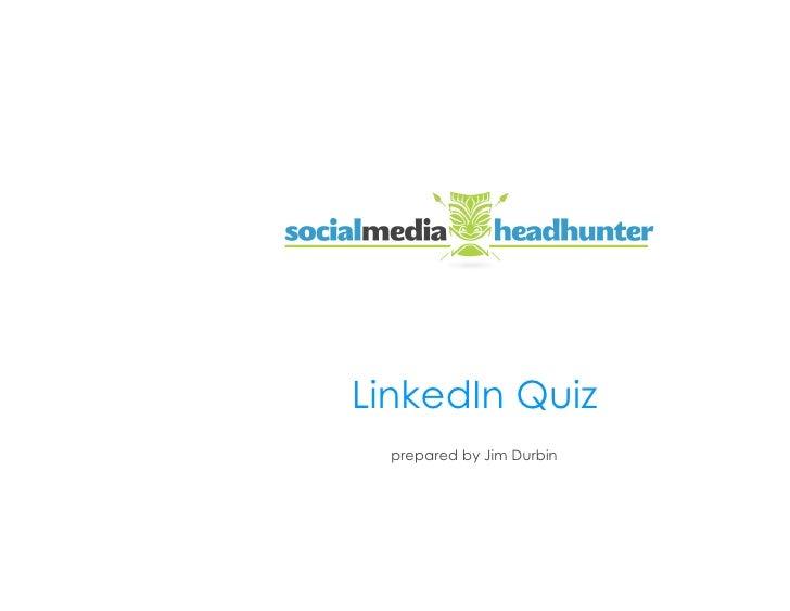 LinkedIn Quiz                LinkedIn Quiz                  prepared by Jim Durbin                                        ...