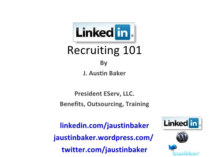 Recruiting 101                By          J. Austin Baker       President EServ, LLC.  Benefits, Outsourcing, Training    ...