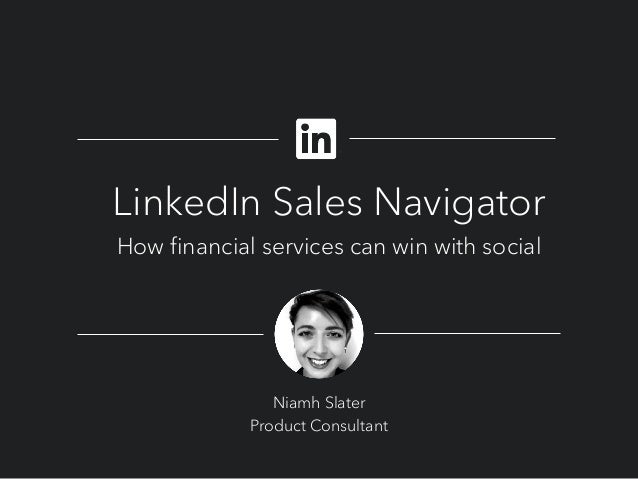 LinkedIn Sales Navigator How financial services can win with social Niamh Slater Product Consultant