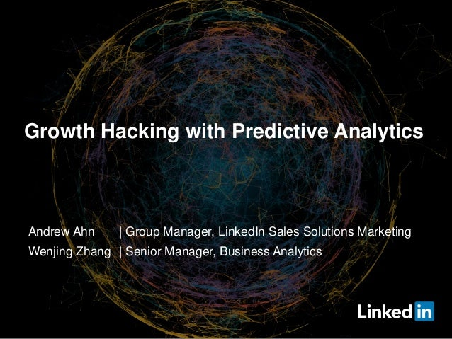 Growth Hacking with Predictive Analytics Andrew Ahn | Group Manager, LinkedIn Sales Solutions Marketing Wenjing Zhang | Se...