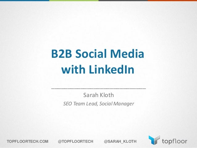 B2B Social Media with LinkedIn _____________________________ Sarah Kloth SEO Team Lead, Social Manager TOPFLOORTECH.COM @T...