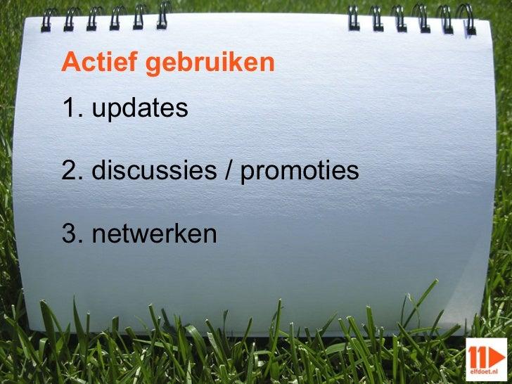 Actief gebruiken1. updates2. discussies / promoties3. netwerken