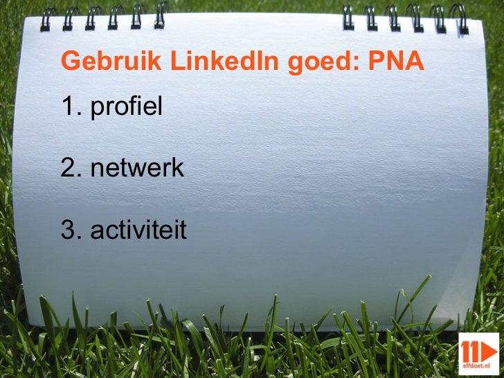 Gebruik LinkedIn goed: PNA1. profiel2. netwerk3. activiteit