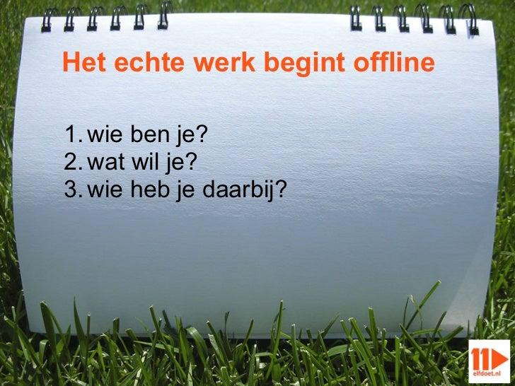 Het echte werk begint offline1. wie ben je?2. wat wil je?3. wie heb je daarbij?
