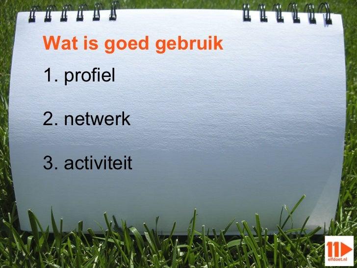 Wat is goed gebruik1. profiel2. netwerk3. activiteit