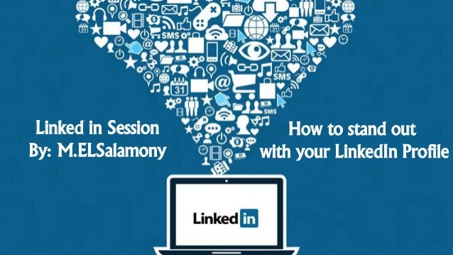 Linked in Session By: M.ELSalamony How to stand out with your LinkedIn Profile