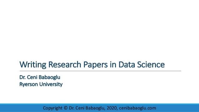 WritingResearchPapersinDataScience Dr.CeniBabaoglu RyersonUniversity Copyright©Dr.CeniBabaoglu,2020,cenibaba...