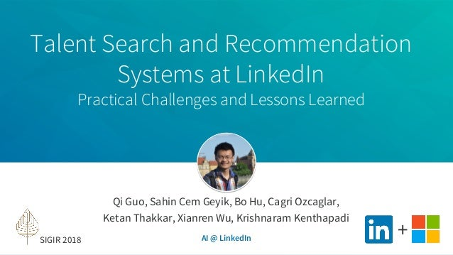 Talent Search and Recommendation Systems at LinkedIn Practical Challenges and Lessons Learned Qi Guo, Sahin Cem Geyik, Bo ...