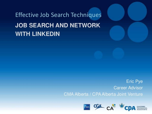 Eric Pye Career Advisor CMA Alberta / CPA Alberta Joint Venture Effective Job Search Techniques JOB SEARCH AND NETWORK WIT...