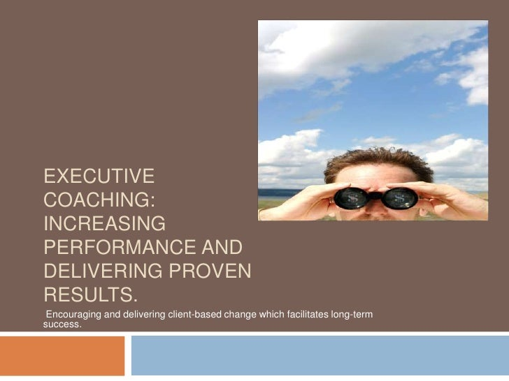 Executive Coaching:                    Increasing performance and delivering proven results.<br /> Encouraging and deliver...