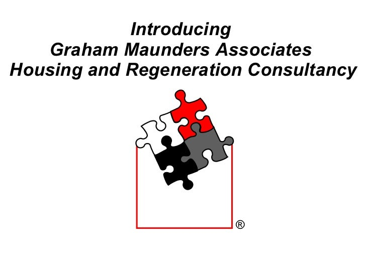 Introducing  Graham Maunders Associates  Housing and Regeneration Consultancy ®