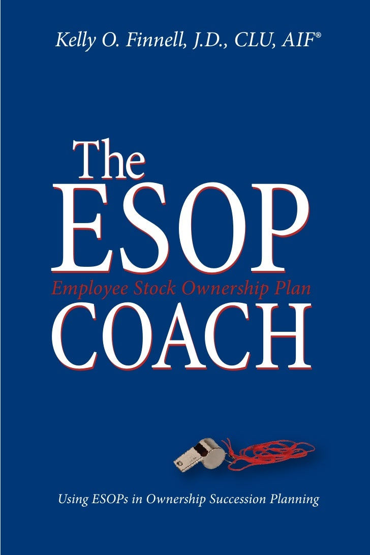Kelly O. Finnell, J.D., CLU, AIF®       The ESOP Employee Stock Ownership Plan   COACH Using ESOPs in Ownership Succession...