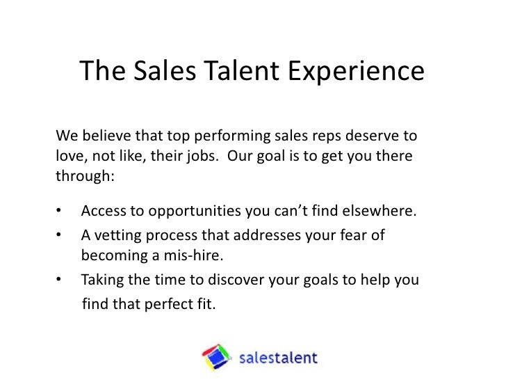 The Sales Talent ExperienceWe believe that top performing sales reps deserve tolove, not like, their jobs. Our goal is to ...