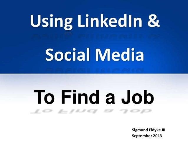 Using LinkedIn & Social Media Sigmund Fidyke III September 2013 To Find a Job