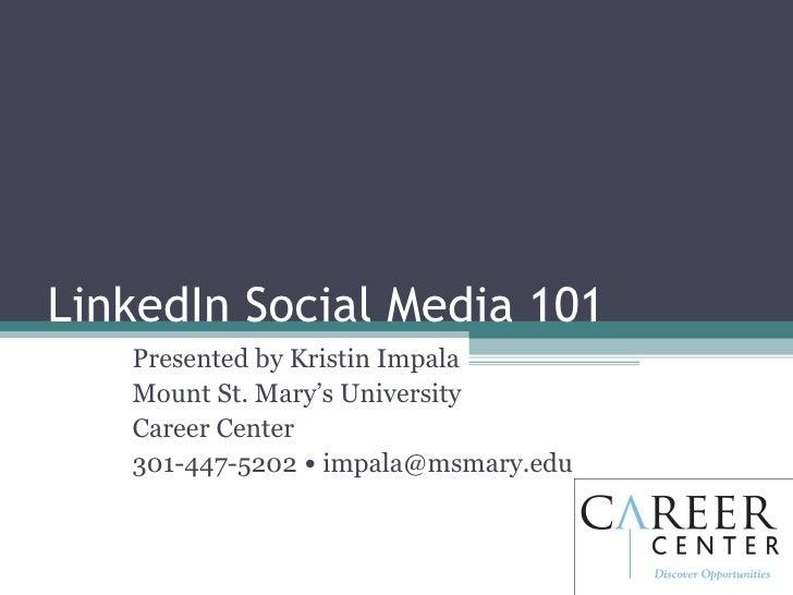 LinkedIn Social Media 101 Presented by Kristin Impala Mount St. Mary's University  Career Center 301-447-5202  •  [email_a...