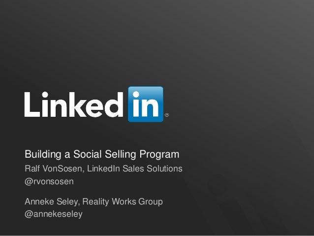 Building a Social Selling ProgramRalf VonSosen, LinkedIn Sales Solutions@rvonsosenAnneke Seley, Reality Works Group@anneke...