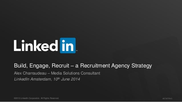 #STAFFING©2013 LinkedIn Corporation. All Rights Reserved. Build, Engage, Recruit – a Recruitment Agency Strategy Alex Char...