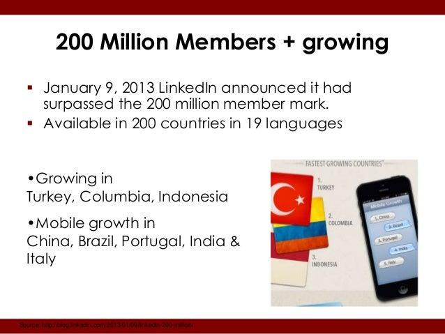 200 Million Members + growing   January 9, 2013 LinkedIn announced it had    surpassed the 200 million member mark.   Av...
