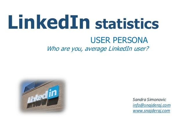 LinkedIn statistics USER PERSONA Who are you, average LinkedIn user? Sandra Simonovic info@snajderaj.com www.snajderaj.com