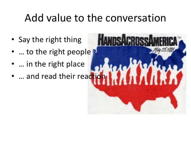 Add value to the conversation • Say the right thing • … to the right people • … in the right place • … and read their reac...