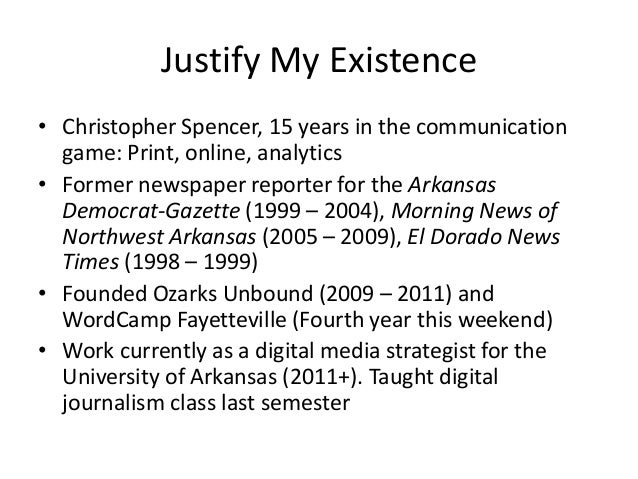 Justify My Existence • Christopher Spencer, 15 years in the communication game: Print, online, analytics • Former newspape...