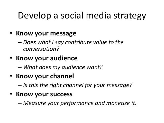 Develop a social media strategy • Know your message – Does what I say contribute value to the conversation? • Know your au...