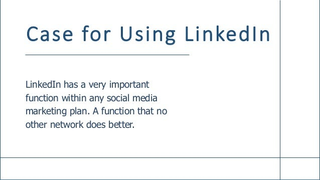 Case for Using LinkedIn LinkedIn has a very important function within any social media marketing plan. A function that no ...